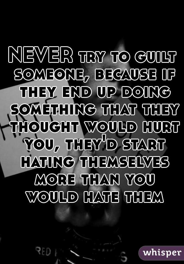 NEVER try to guilt someone, because if they end up doing something that they thought would hurt you, they'd start hating themselves more than you would hate them
