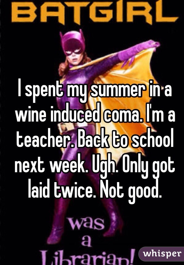 I spent my summer in a wine induced coma. I'm a teacher. Back to school next week. Ugh. Only got laid twice. Not good.