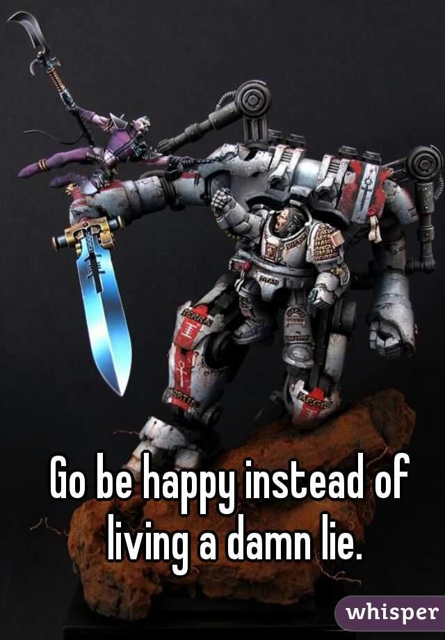 Go be happy instead of living a damn lie.