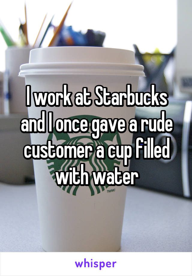 I work at Starbucks and I once gave a rude customer a cup filled with water
