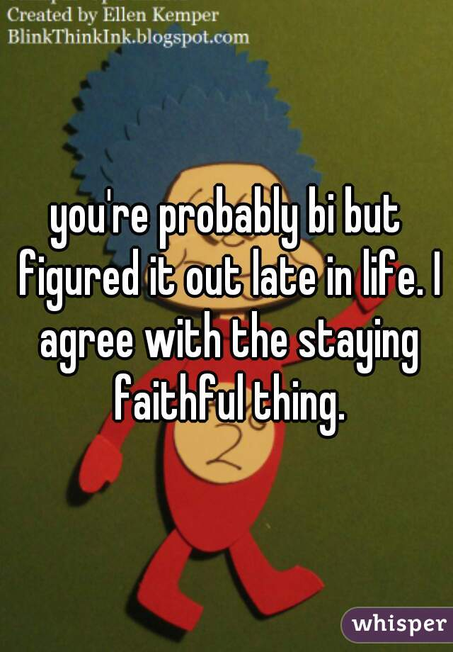 you're probably bi but figured it out late in life. I agree with the staying faithful thing.
