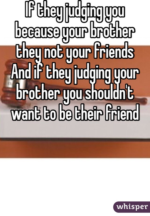 If they judging you because your brother they not your friends And if they judging your brother you shouldn't want to be their friend