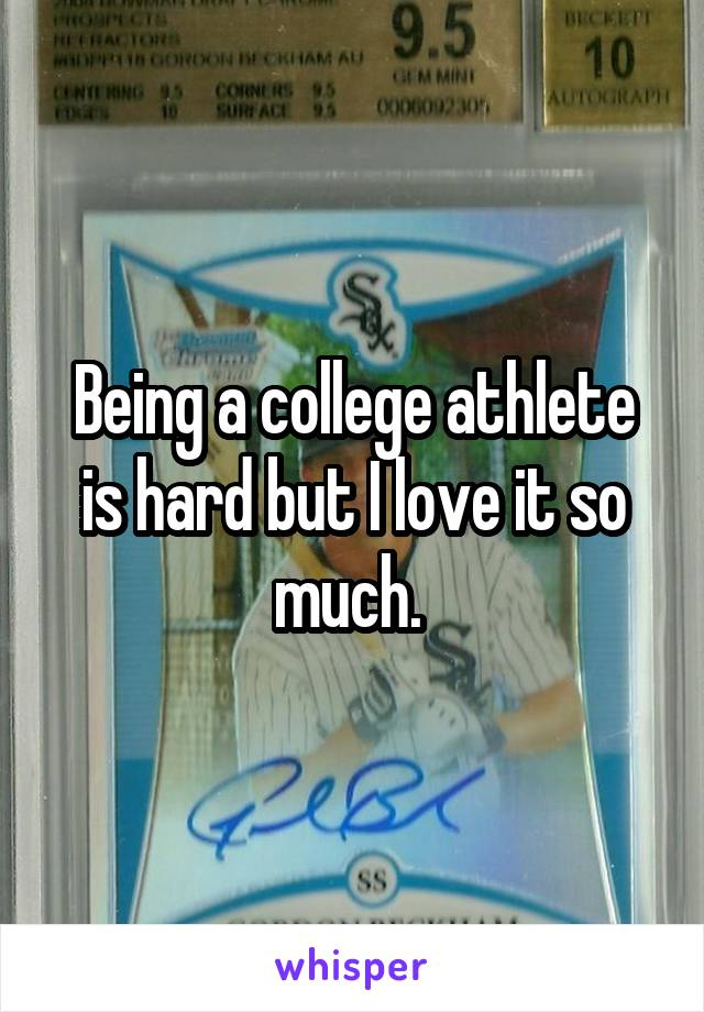 Being a college athlete is hard but I love it so much.