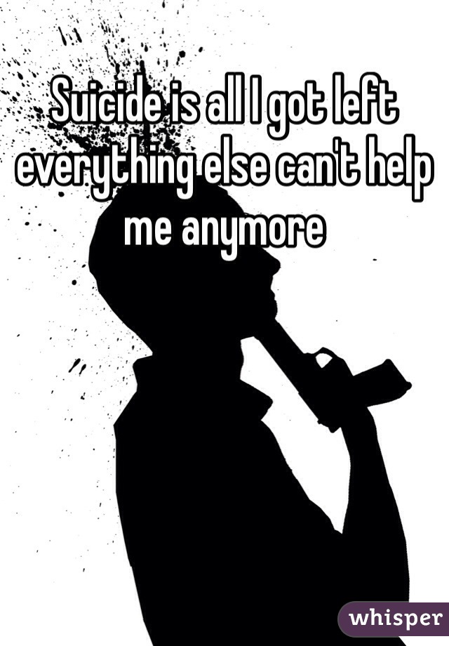 Suicide is all I got left everything else can't help me anymore