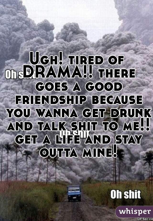 Ugh! tired of DRAMA!! there goes a good friendship because you wanna get drunk and talk shit to me!! get a life and stay outta mine!