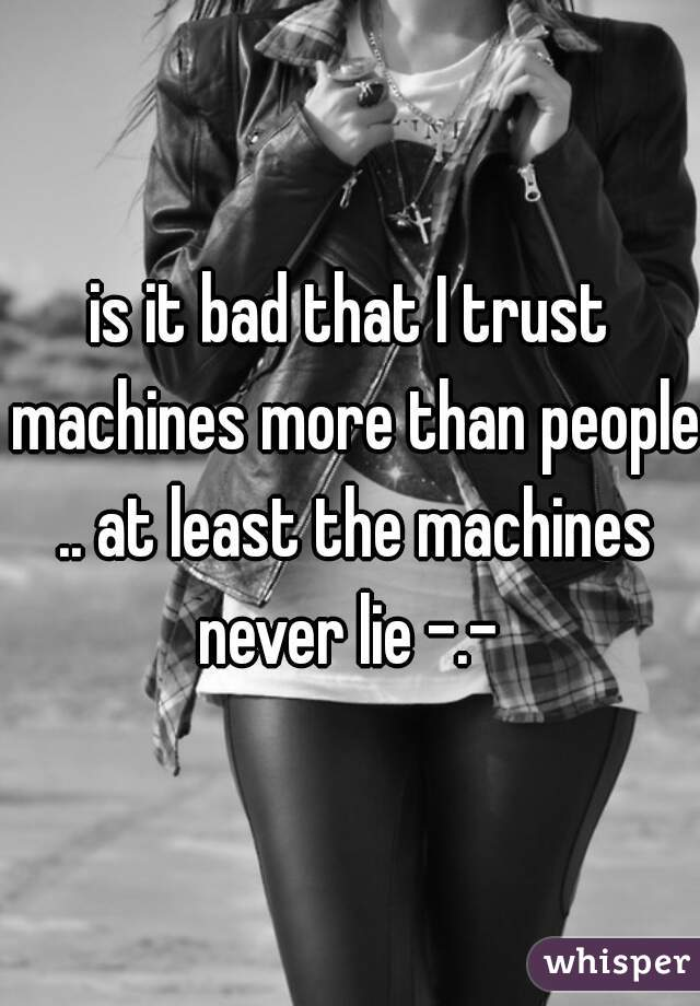is it bad that I trust machines more than people .. at least the machines never lie -.-