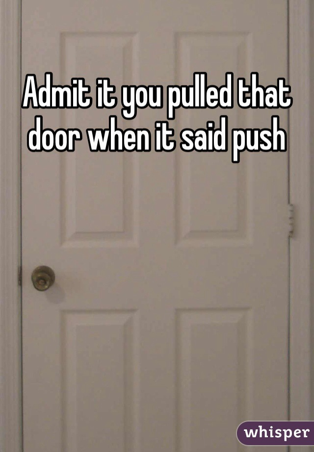 Admit it you pulled that door when it said push