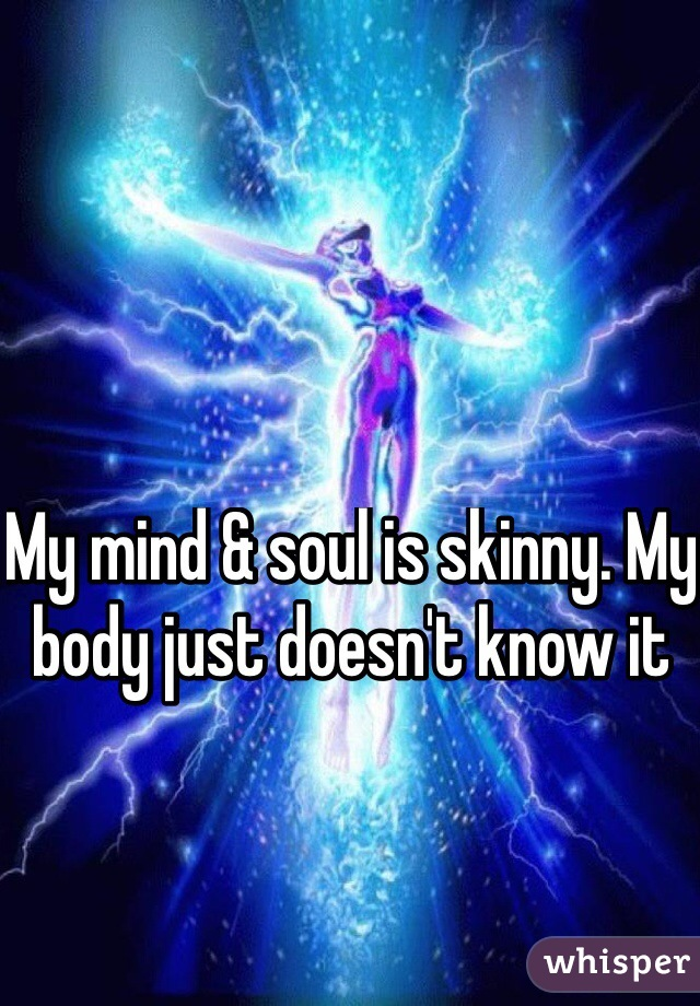 My mind & soul is skinny. My body just doesn't know it
