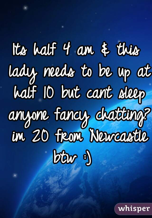 Its half 4 am & this lady needs to be up at half 10 but cant sleep anyone fancy chatting? im 20 from Newcastle btw :)