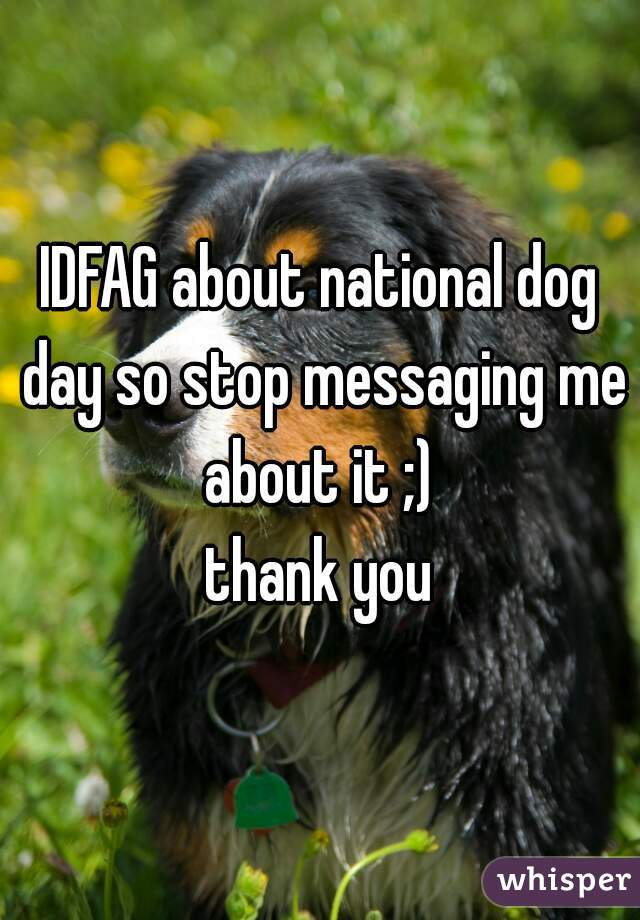 IDFAG about national dog day so stop messaging me about it ;)  thank you