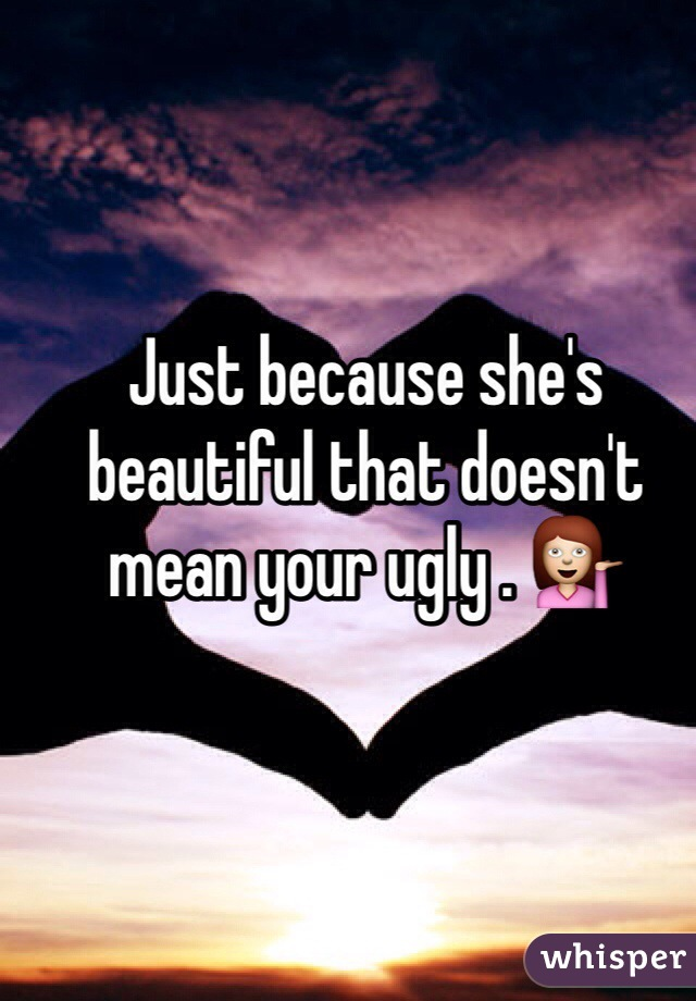 Just because she's beautiful that doesn't mean your ugly . 💁