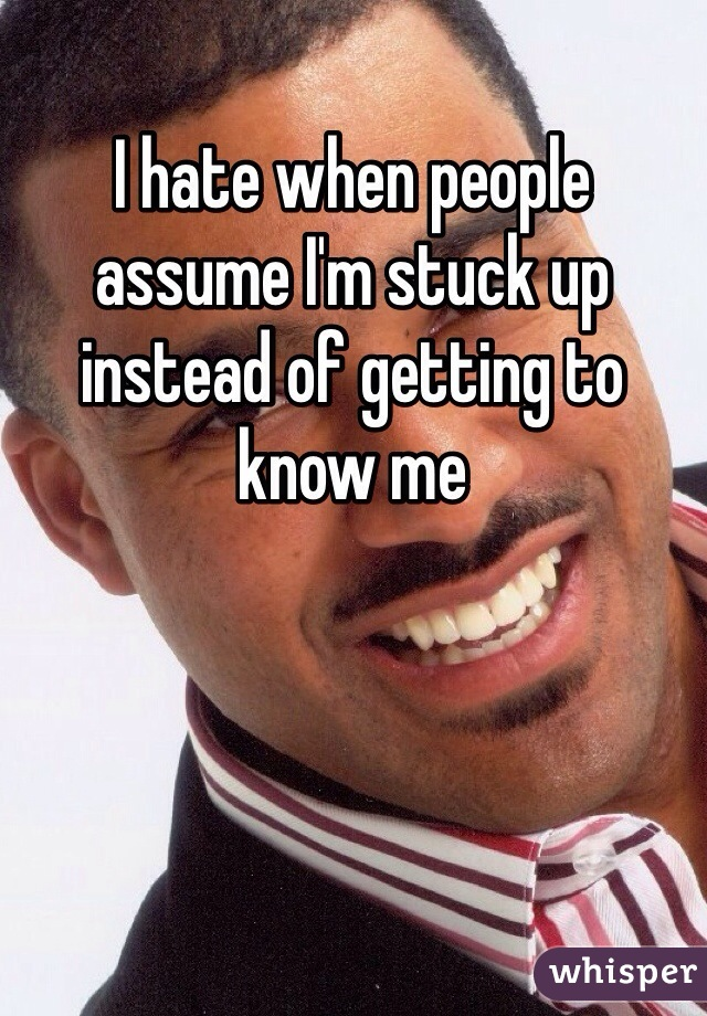 I hate when people assume I'm stuck up instead of getting to know me