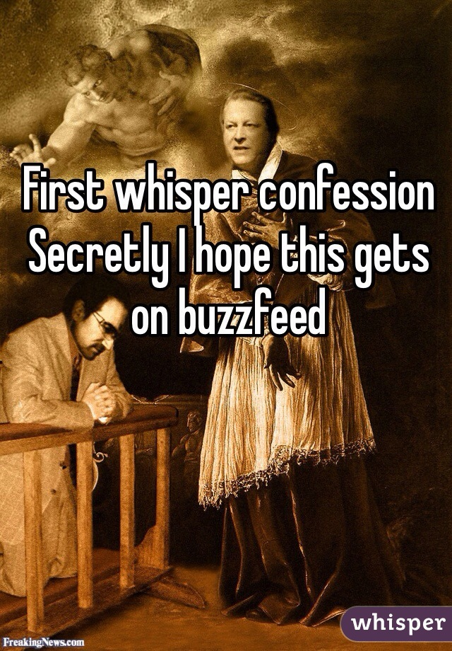 First whisper confession  Secretly I hope this gets on buzzfeed