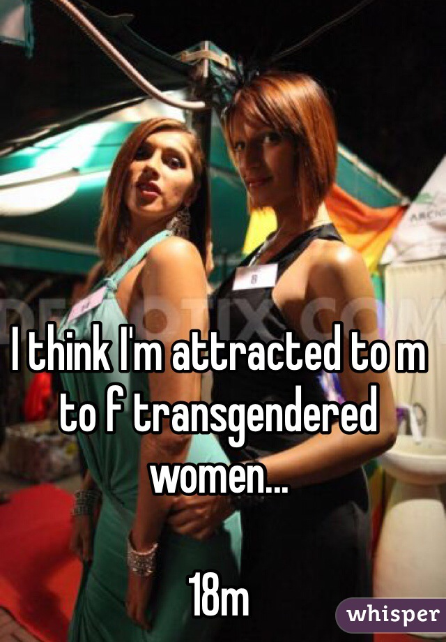 I think I'm attracted to m to f transgendered women...  18m