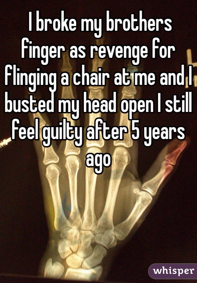I broke my brothers finger as revenge for flinging a chair at me and I busted my head open I still feel guilty after 5 years ago