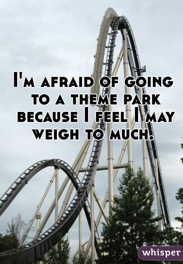I'm afraid of going to a theme park because I feel I may weigh to much.