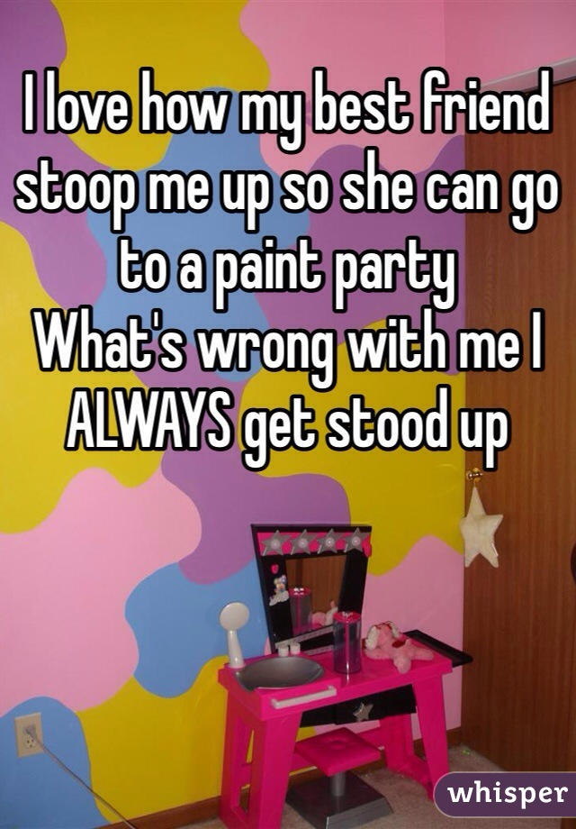 I love how my best friend stoop me up so she can go to a paint party What's wrong with me I ALWAYS get stood up