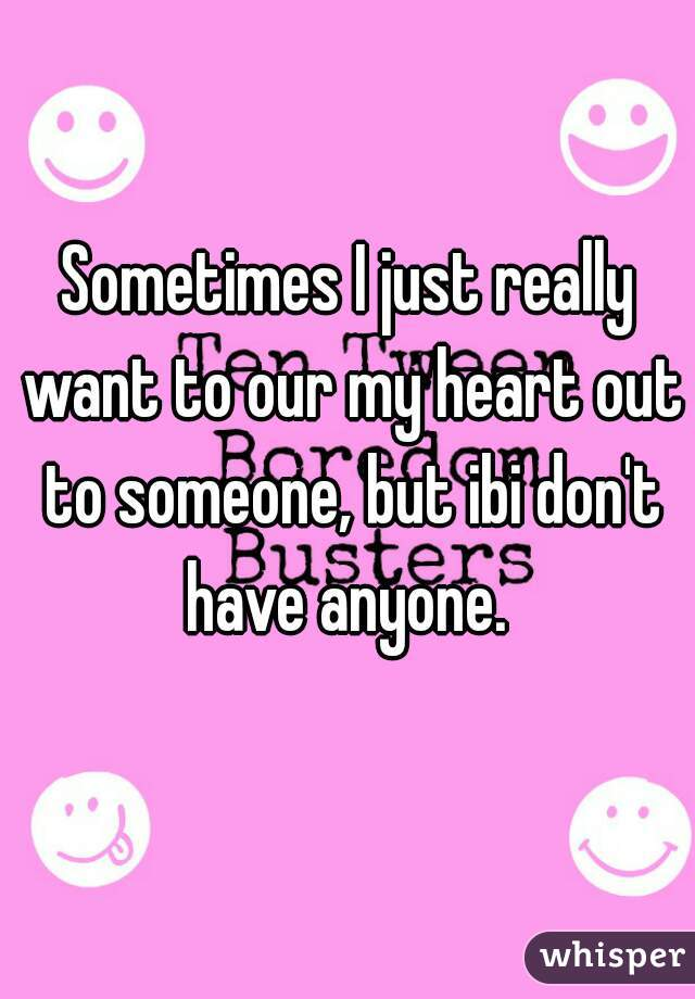 Sometimes I just really want to our my heart out to someone, but ibi don't have anyone.