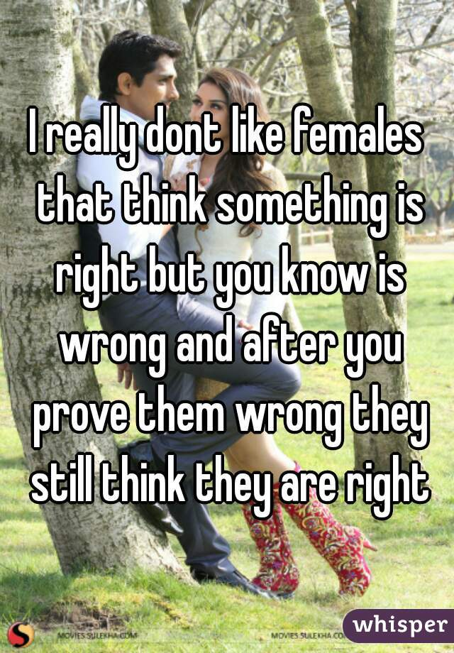 I really dont like females that think something is right but you know is wrong and after you prove them wrong they still think they are right