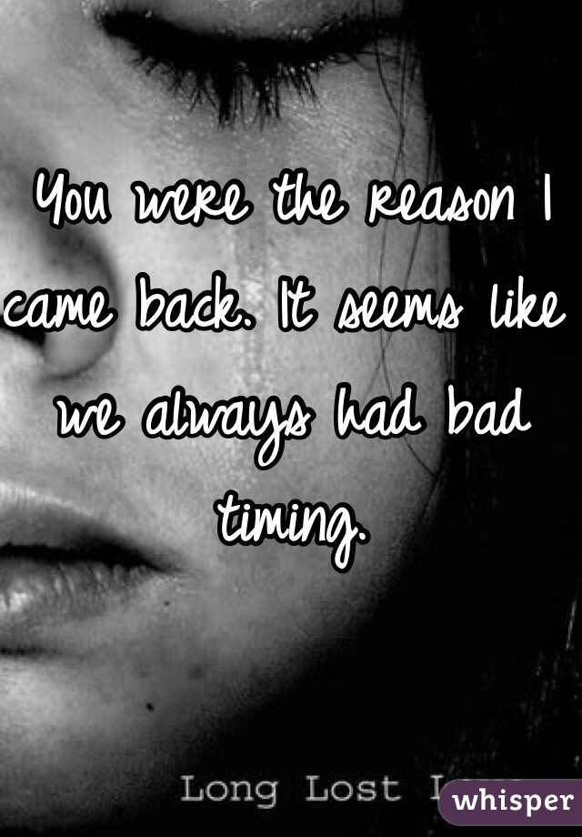 You were the reason I came back. It seems like we always had bad timing.