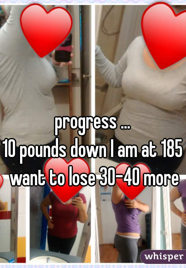 progress ... 10 pounds down I am at 185 want to lose 30-40 more