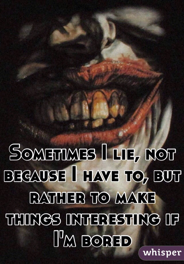 Sometimes I lie, not because I have to, but rather to make things interesting if I'm bored