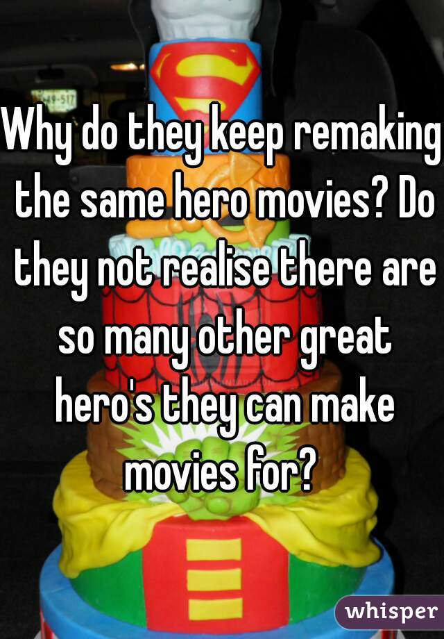 Why do they keep remaking the same hero movies? Do they not realise there are so many other great hero's they can make movies for?