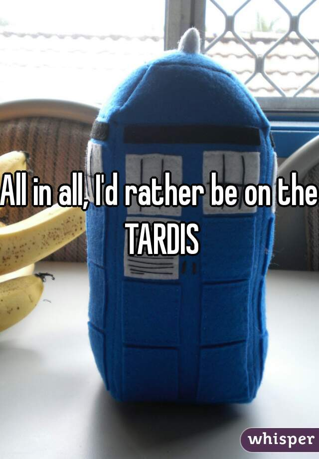 All in all, I'd rather be on the TARDIS