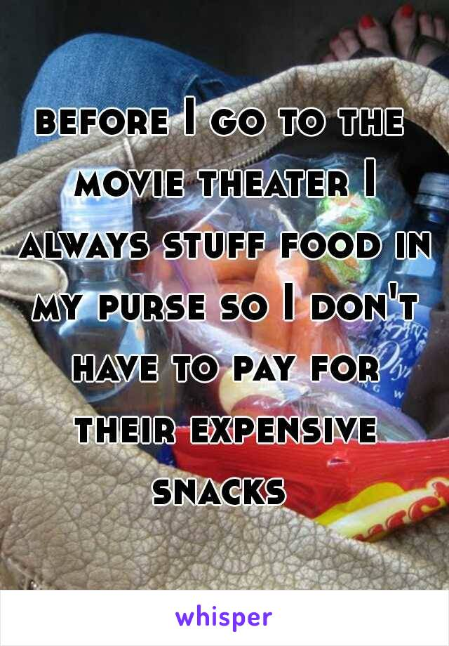 before I go to the movie theater I always stuff food in my purse so I don't have to pay for their expensive snacks