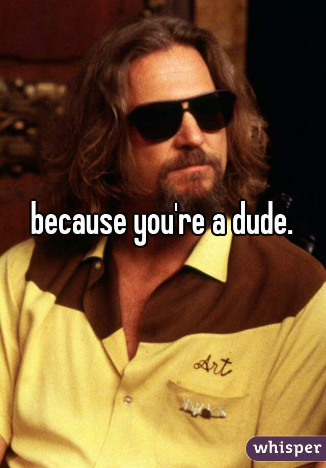 because you're a dude.