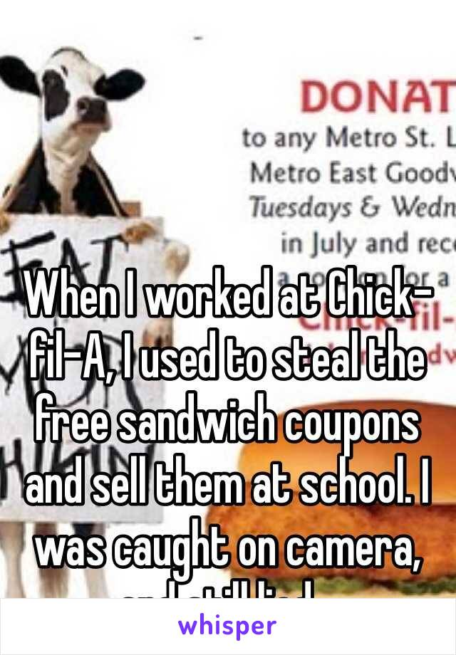 When I worked at Chick-fil-A, I used to steal the free sandwich coupons and sell them at school. I was caught on camera, and still lied...