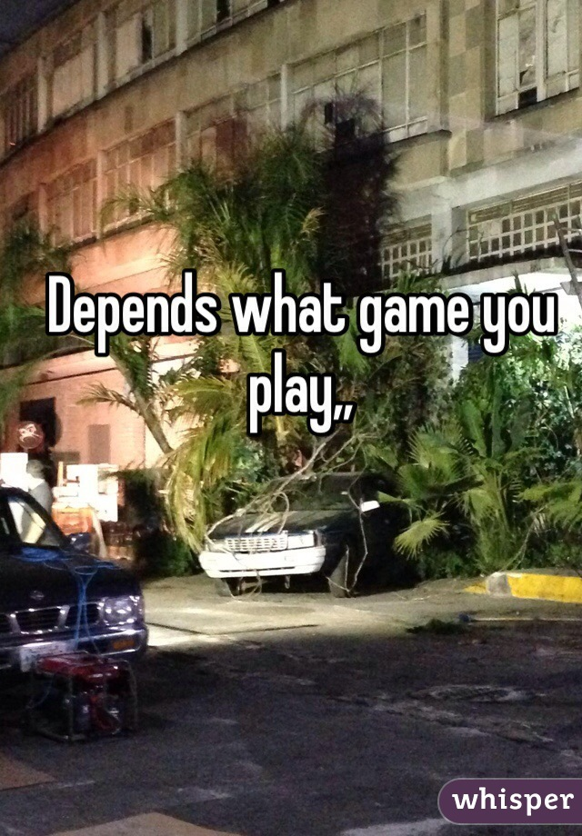Depends what game you play,,