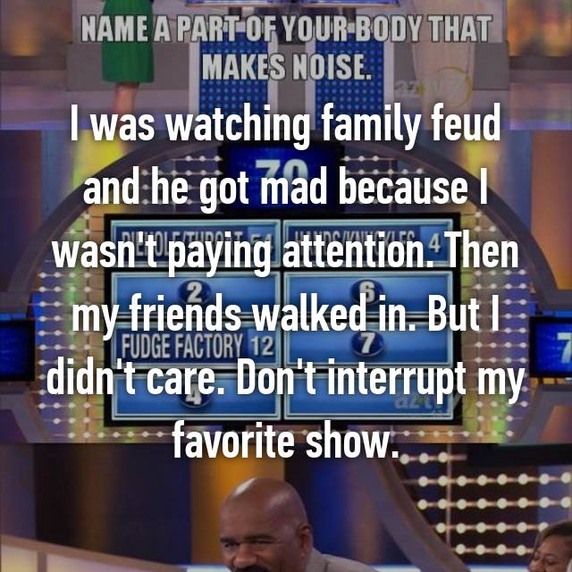 I was watching family feud and he got mad because I wasn't paying attention. Then my friends walked in. But I didn't care. Don't interrupt my favorite show.