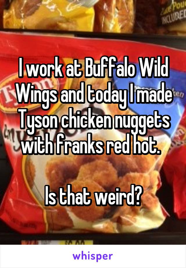 I work at Buffalo Wild Wings and today I made Tyson chicken nuggets with franks red hot.    Is that weird?