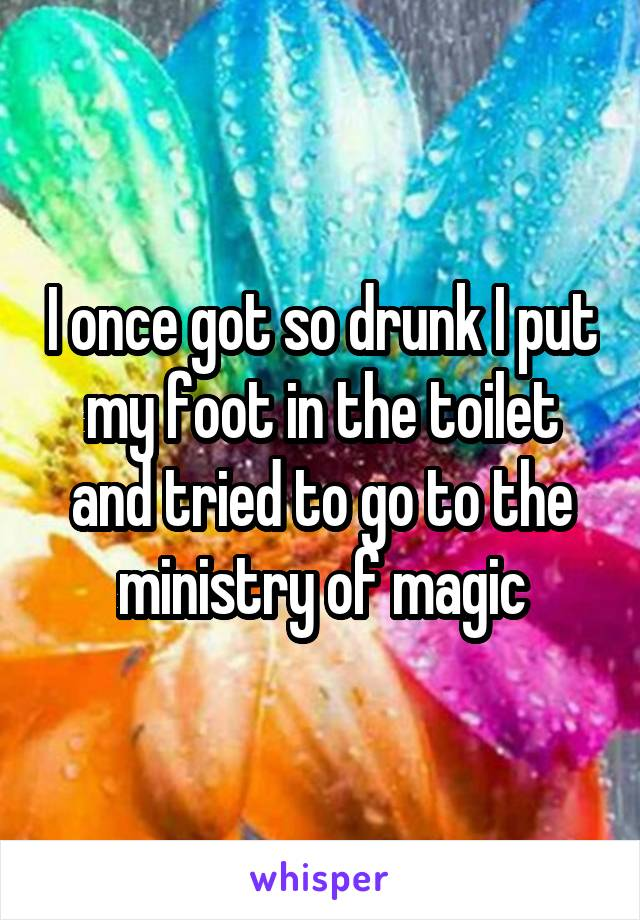 I once got so drunk I put my foot in the toilet and tried to go to the ministry of magic