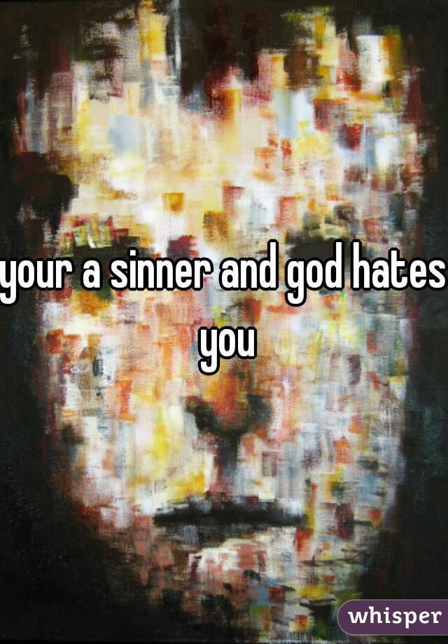 your a sinner and god hates you