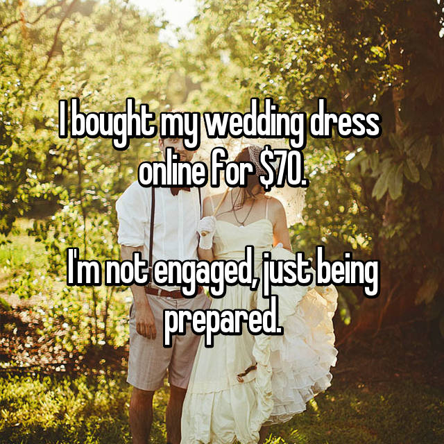 I bought my wedding dress  online for $70.  I'm not engaged, just being prepared.