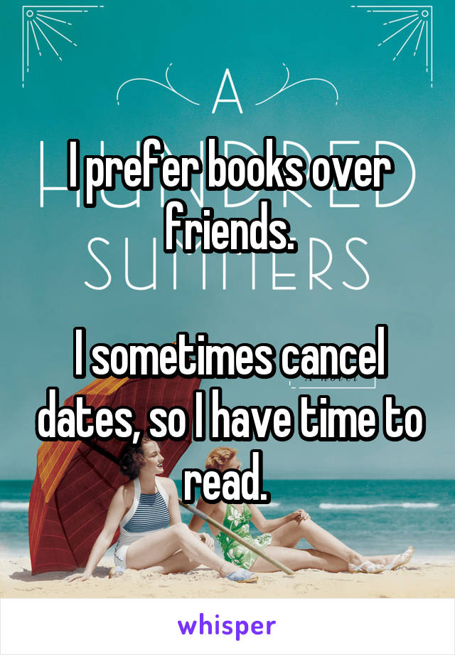 I prefer books over friends.  I sometimes cancel dates, so I have time to read.