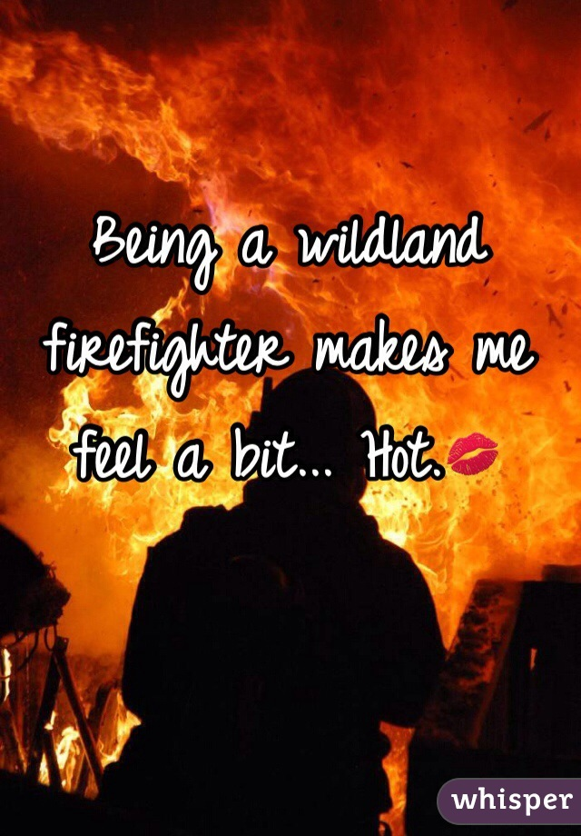 Being a wildland firefighter makes me feel a bit... Hot.💋