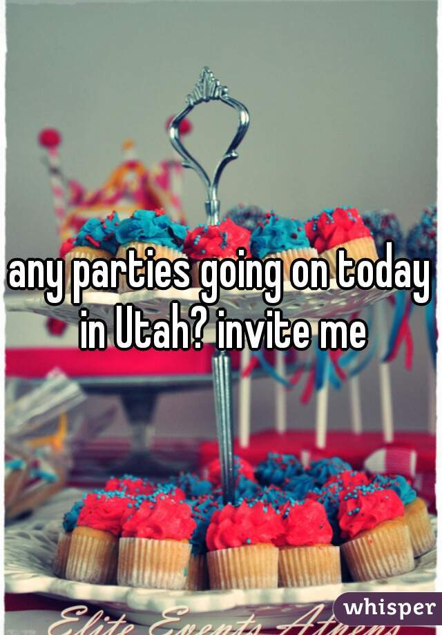 any parties going on today in Utah? invite me