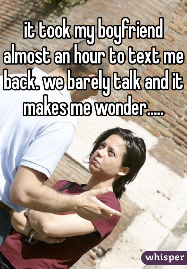 it took my boyfriend almost an hour to text me back. we barely talk and it makes me wonder.....