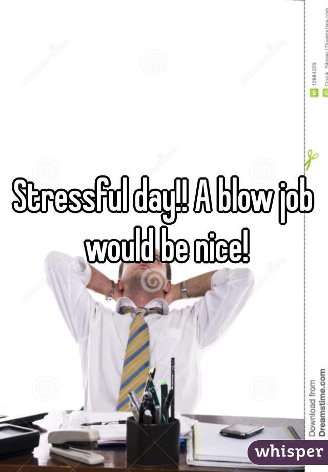 Stressful day!! A blow job would be nice!