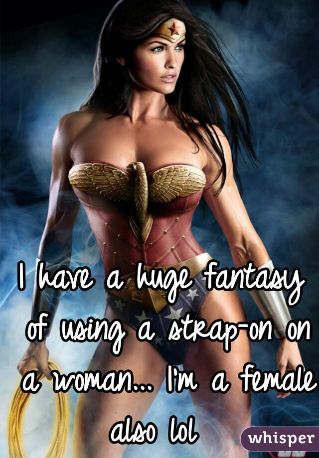 I have a huge fantasy of using a strap-on on a woman... I'm a female also lol