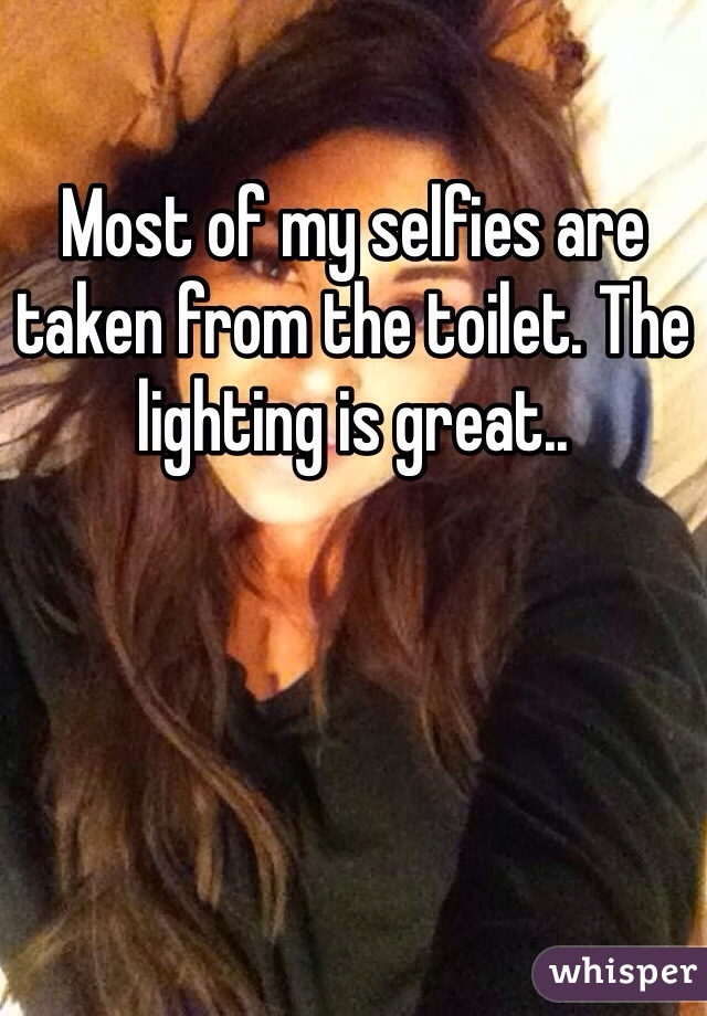 Most of my selfies are taken from the toilet. The lighting is great..