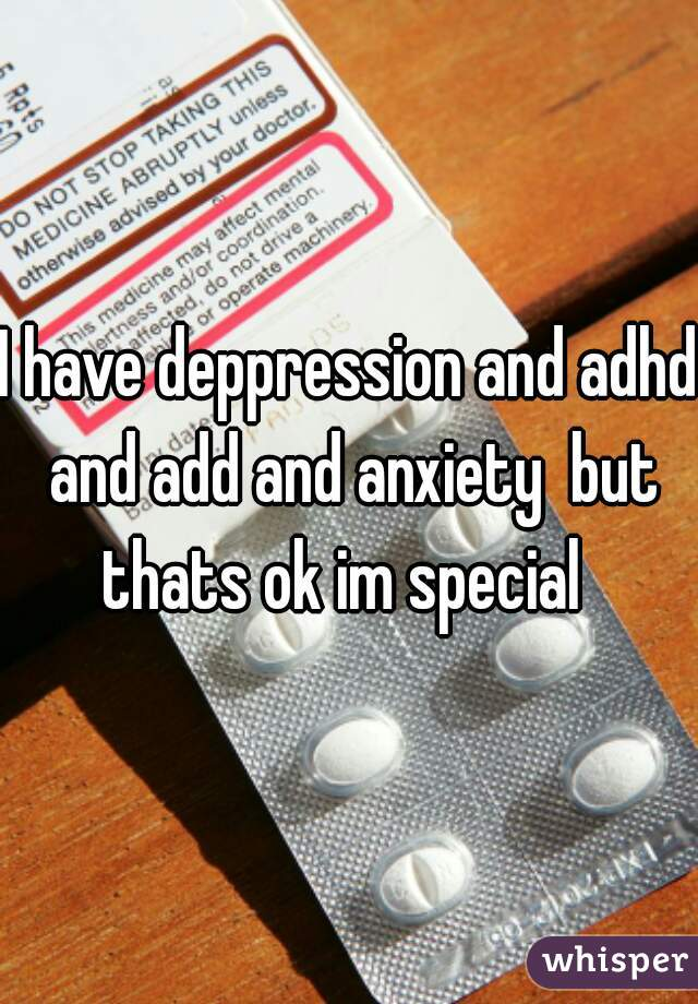 I have deppression and adhd and add and anxiety  but thats ok im special