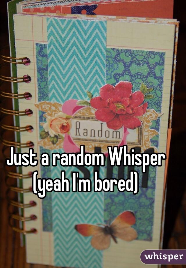 Just a random Whisper (yeah I'm bored)