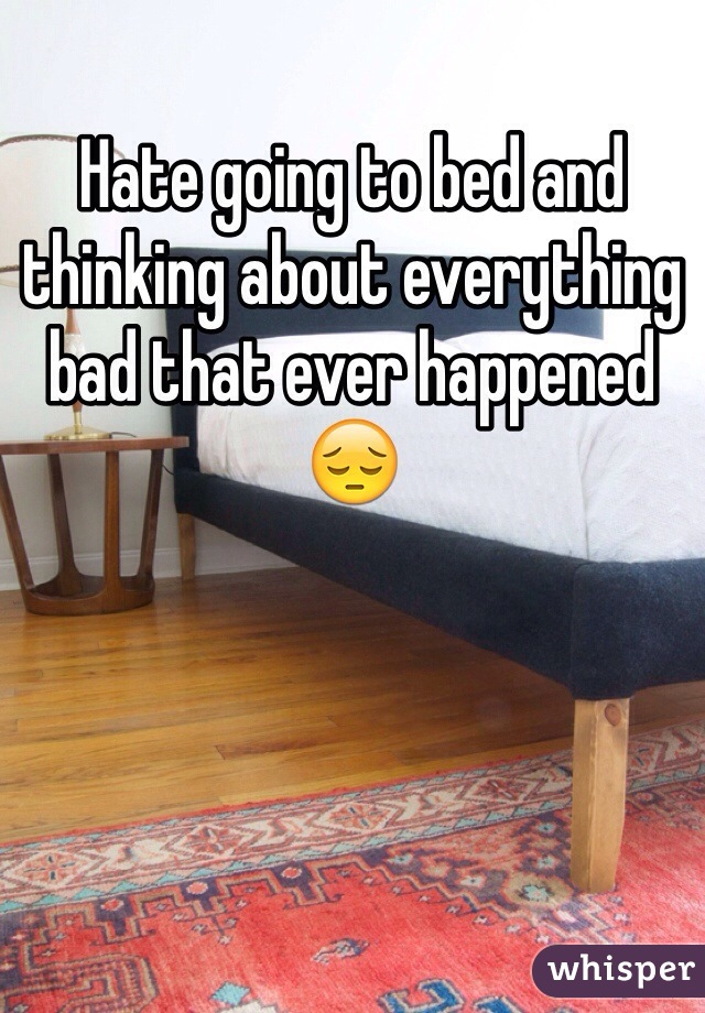 Hate going to bed and thinking about everything bad that ever happened 😔