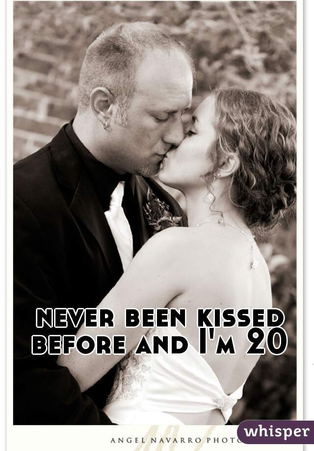 never been kissed before and I'm 20
