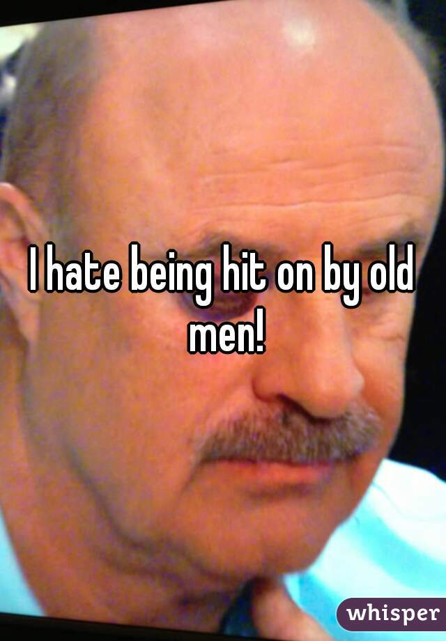 I hate being hit on by old men!