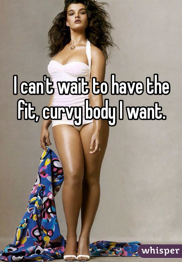 I can't wait to have the fit, curvy body I want.
